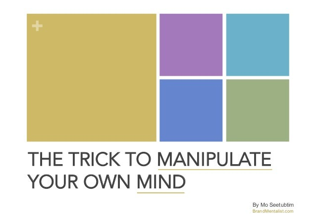 +  THE TRICK TO MANIPULATE YOUR OWN MIND By Mo Seetubtim BrandMentalist.com