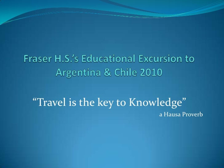 """Fraser H.S.'s Educational Excursion to Argentina & Chile 2010<br />""""Travel is the key to Knowledge""""<br />a Hausa Proverb<b..."""