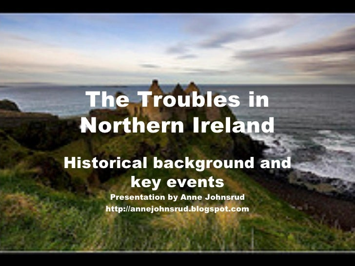 The Troubles in Northern Ireland Historical background and key events Presentation by Anne Johnsrud http://annejohnsrud.bl...