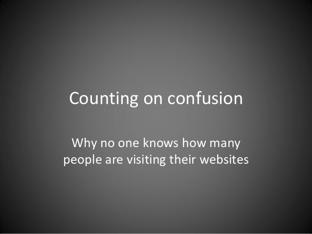 Counting on confusion Why no one knows how manypeople are visiting their websites