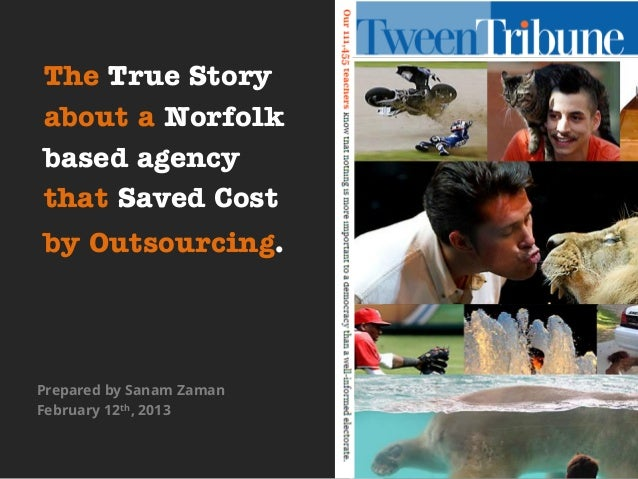 The True Storyabout a Norfolkbased agencythat Saved Costby Outsourcing.Prepared by Sanam ZamanFebruary 12th, 2013