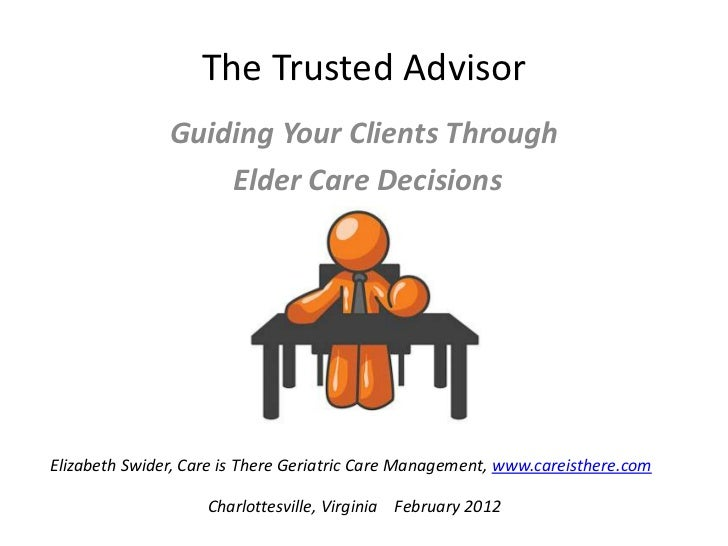 The Trusted Advisor               Guiding Your Clients Through                   Elder Care DecisionsElizabeth Swider, Car...