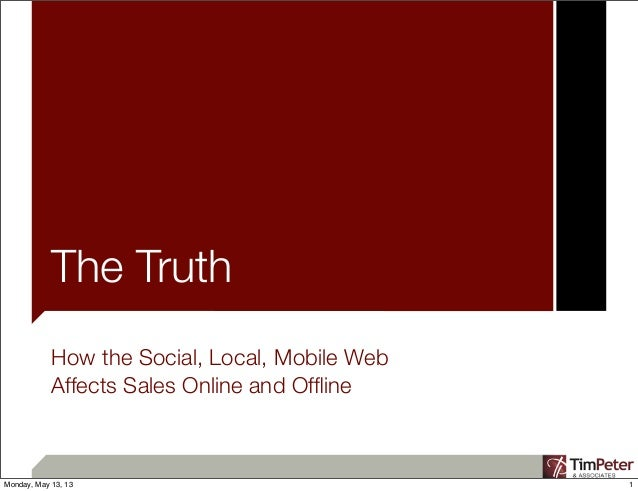 The TruthHow the Social, Local, Mobile WebAffects Sales Online and Offline1Monday, May 13, 13