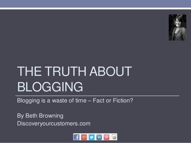 THE TRUTH ABOUTBLOGGINGBlogging is a waste of time – Fact or Fiction?By Beth BrowningDiscoveryourcustomers.com