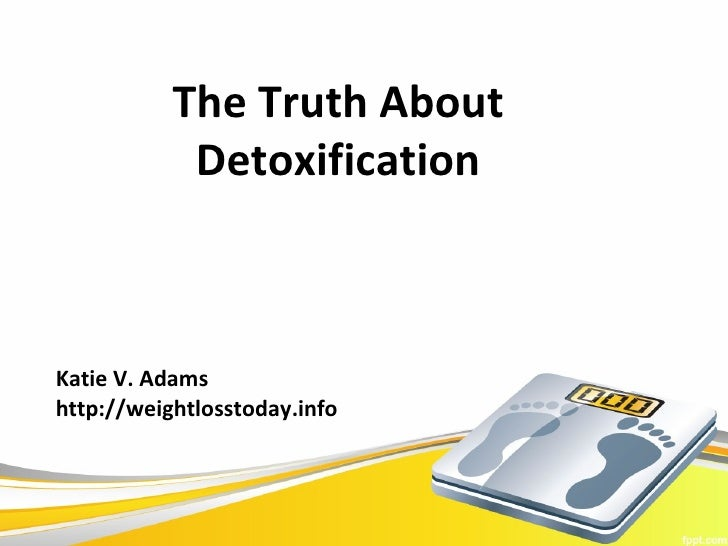 The Truth About            DetoxificationKatie V. Adamshttp://weightlosstoday.info