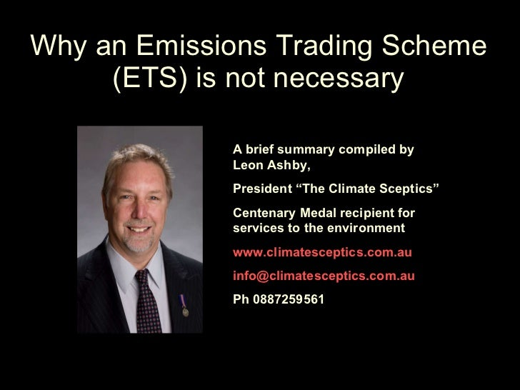 "Why an Emissions Trading Scheme (ETS) is not necessary A brief summary compiled by Leon Ashby, President ""The Climate Scep..."
