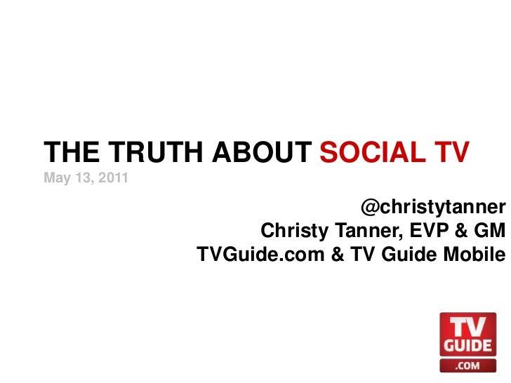 THE TRUTH ABOUT SOCIAL TV<br />May 13, 2011<br />@christytanner<br />Christy Tanner, EVP & GM<br />TVGuide.com & TV Guide ...