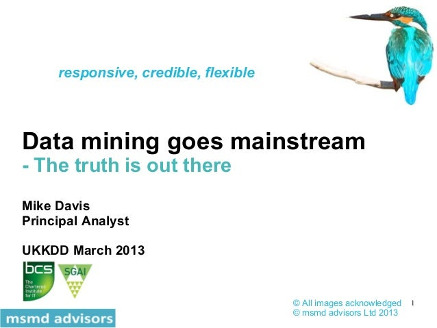 1 Data mining goes mainstream - The truth is out there Mike Davis Principal Analyst UKKDD March 2013 © All images acknowle...