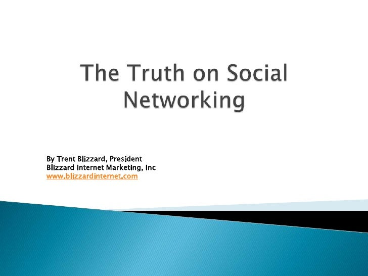 The Truth on Social Networking<br />By Trent Blizzard, PresidentBlizzard Internet Marketing, Inc<br />www.blizzardinternet...