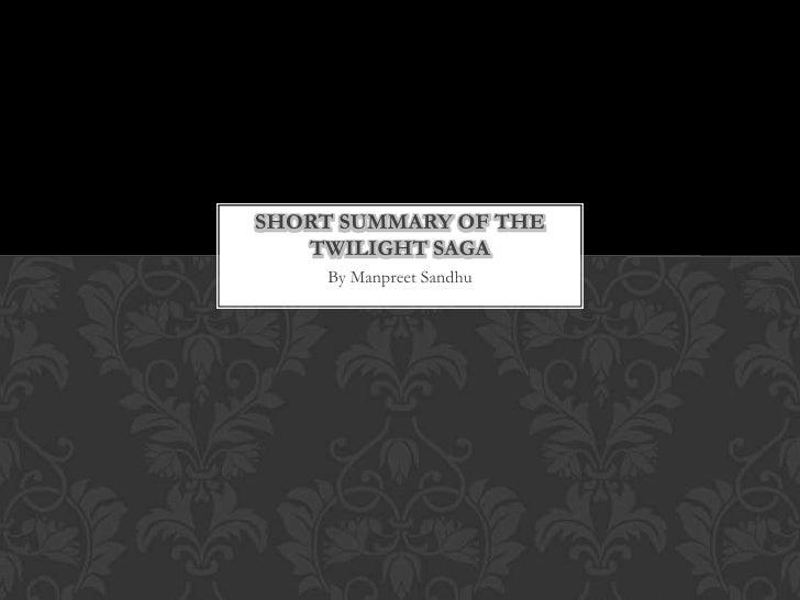 SHORT SUMMARY OF THE   TWILIGHT SAGA     By Manpreet Sandhu