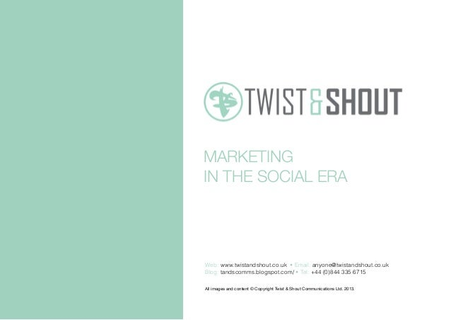 MARKETINGIN THE SOCIAL ERAAll images and content © Copyright Twist & Shout Communications Ltd. 2013.Web: www.twistandshout...
