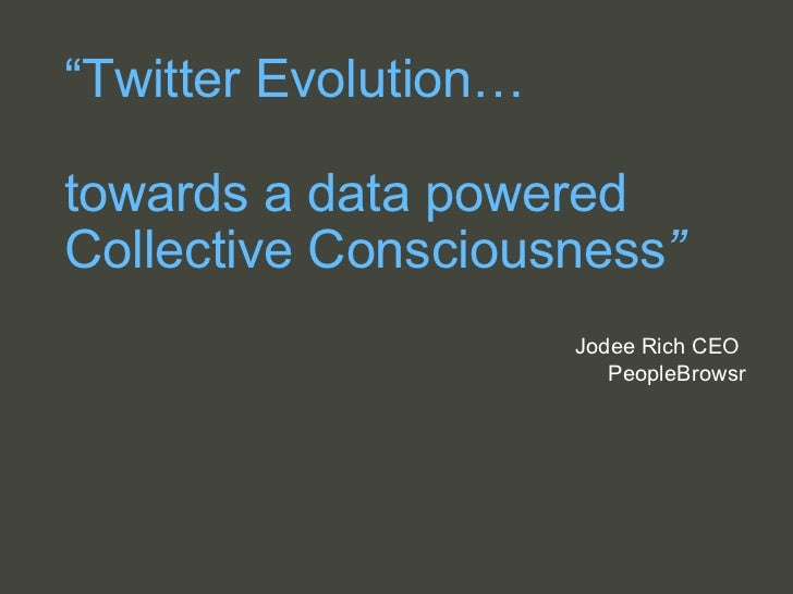 """ Twitter Evolution… towards a data powered Collective Consciousness "" Jodee Rich CEO  PeopleBrowsr"