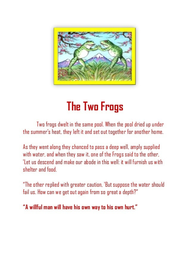 The Two Frogs Two frogs dwelt in the same pool. When the pool dried up under the summer's heat, they left it and set out t...