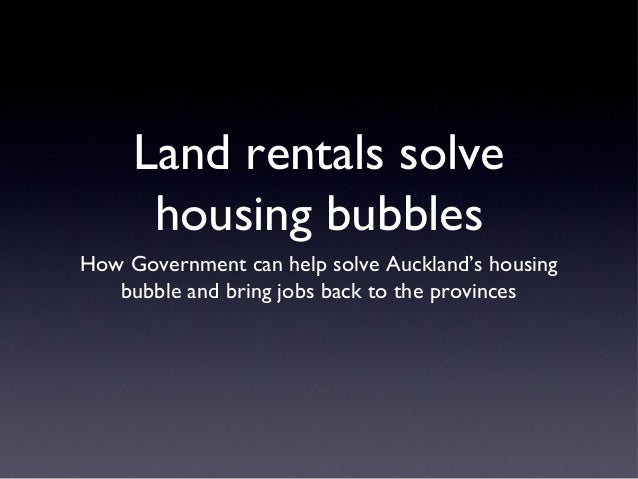Land rentals solve housing bubbles How Government can help solve Auckland's housing bubble and bring jobs back to the prov...