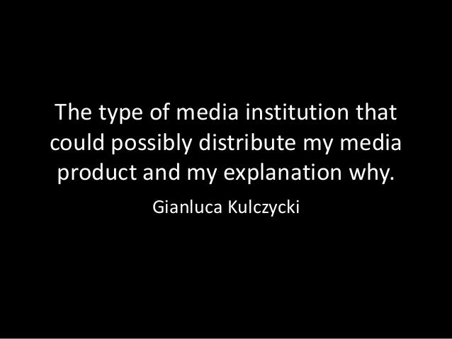 The type of media institution thatcould possibly distribute my media product and my explanation why.          Gianluca Kul...