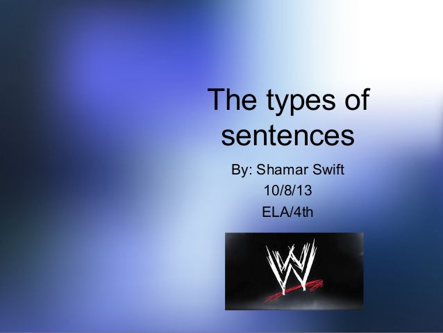 The types of sentences By: Shamar Swift 10/8/13 ELA/4th