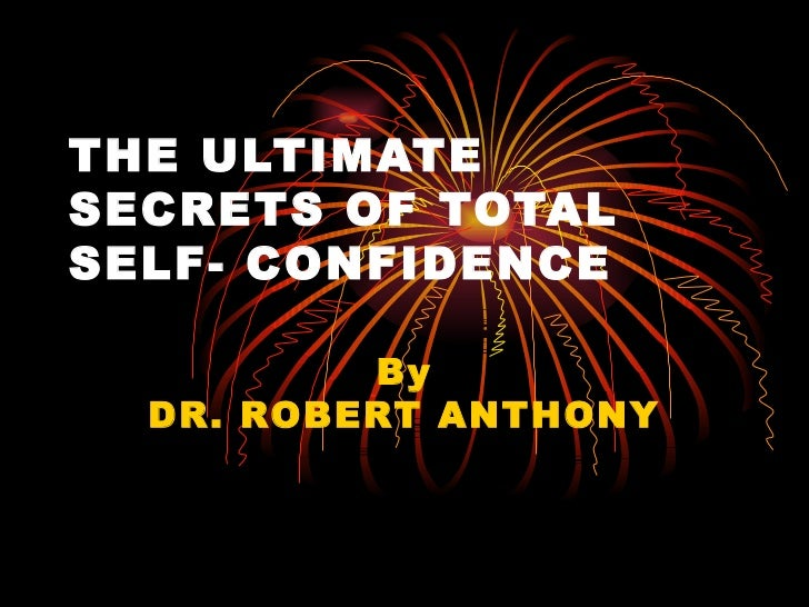THE ULTIMATESECRETS OF TOTALSELF- CONFIDENCE          By  DR. ROBERT ANTHONY