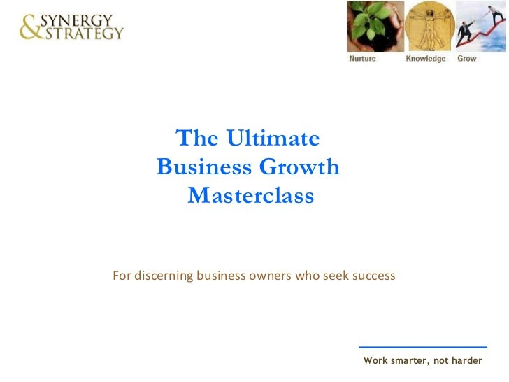 The Ultimate  Business Growth  Masterclass For discerning business owners who seek success