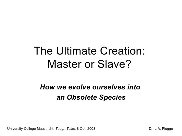 The Ultimate Creation:  Master or Slave?  How we evolve ourselves into  an Obsolete Species University College Maastricht,...
