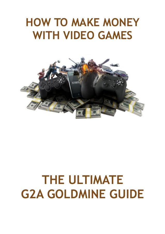 HOW TO MAKE MONEY WITH VIDEO GAMES THE ULTIMATE G2A GOLDMINE GUIDE