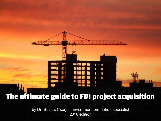 by Dr. Balazs Csorjan, investment promotion specialist 2016 edition The ultimate guide to FDI project acquisition