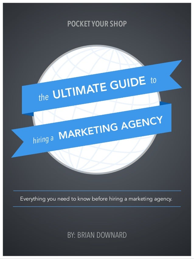 BY: BRIAN DOWNARD the ULTIMATE GUIDE to hiring a MARKETING AGENCY Everything you need to know before hiring a marketing ag...