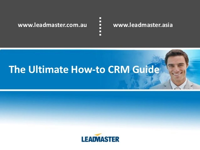 www.leadmaster.com.au   www.leadmaster.asiaThe Ultimate How-to CRM Guide