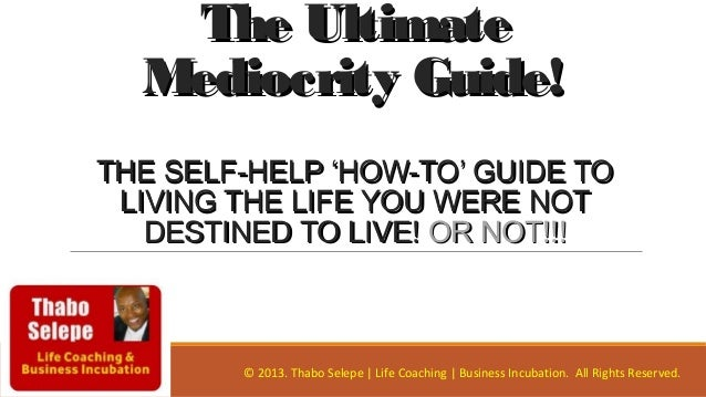 The UltimateThe Ultimate Mediocrity Guide!Mediocrity Guide! THE SELF-HELP 'HOW-TO' GUIDE TOTHE SELF-HELP 'HOW-TO' GUIDE TO...