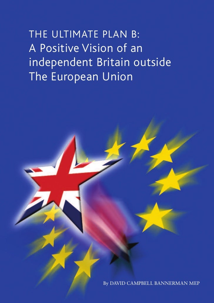 THE ULTIMATE PLAN B: A Positive Vision of an independent Britain outside The European Union [D. Bannerman, MEP]