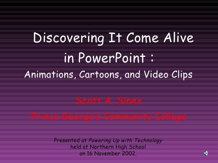 Discovering It Come Alive in PowerPoint  : Scott A. Sinex Prince George's Community College Presented at  Powering Up with...