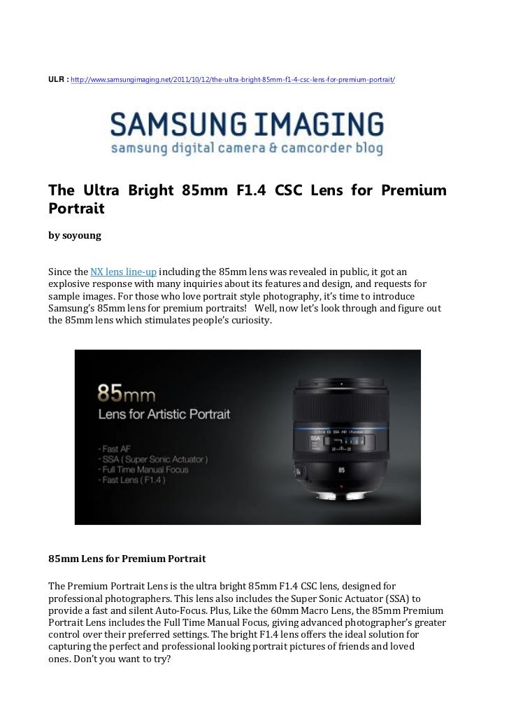 ULR : http://www.samsungimaging.net/2011/10/12/the-ultra-bright-85mm-f1-4-csc-lens-for-premium-portrait/The Ultra Bright 8...