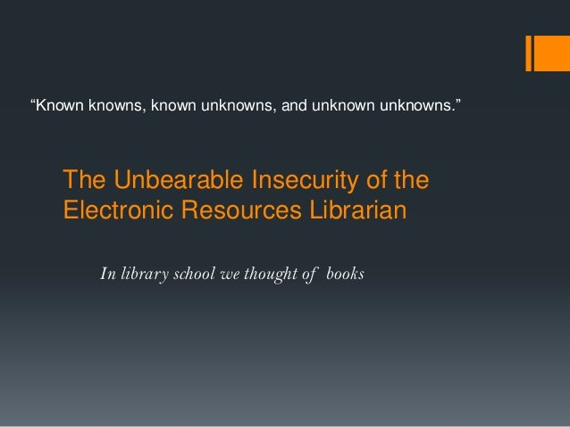 "The Unbearable Insecurity of the Electronic Resources Librarian In library school we thought of books ""Known knowns, known..."