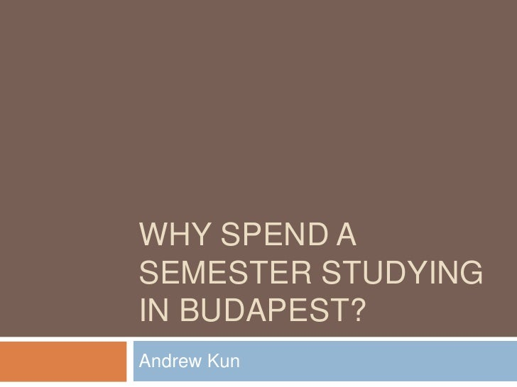 Why spend a semester Studying in budapest?<br />Andrew Kun<br />