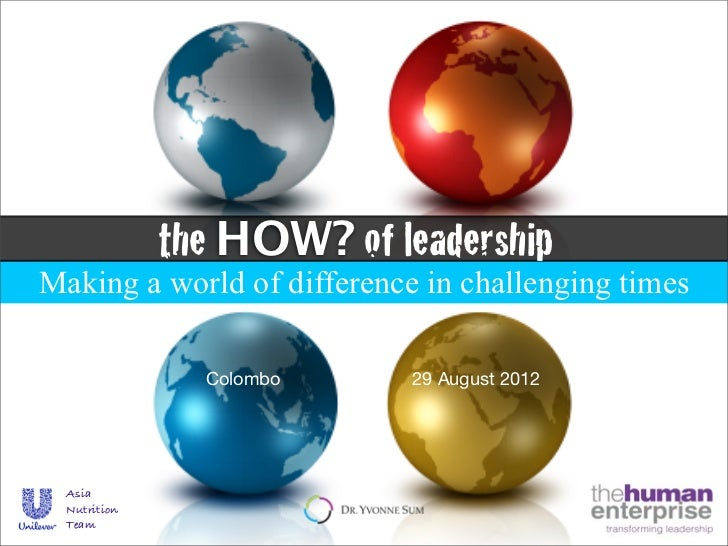 the HOW? of leadershipMaking a world of difference in challenging times                Colombo     29 August 2012  Asia  N...
