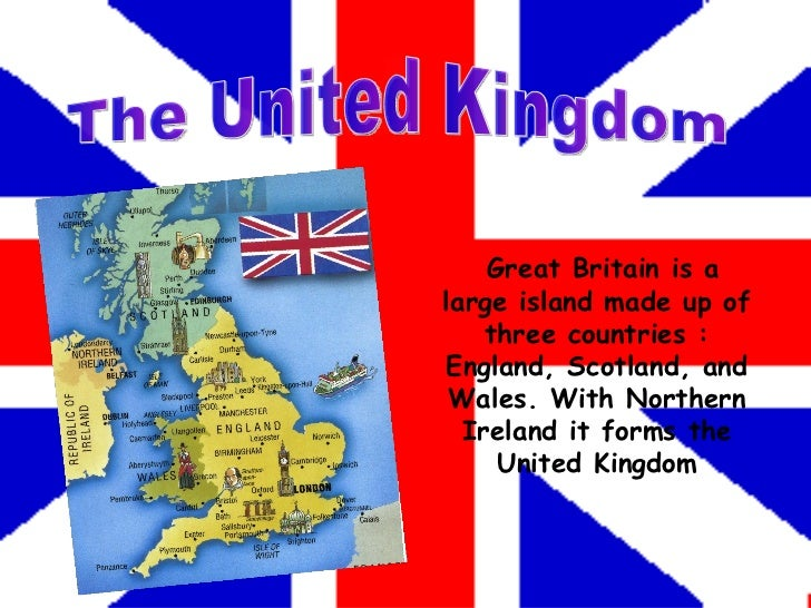The United Kingdom Great Britain is a large island made up of three countries : England, Scotland, and Wales. With Norther...