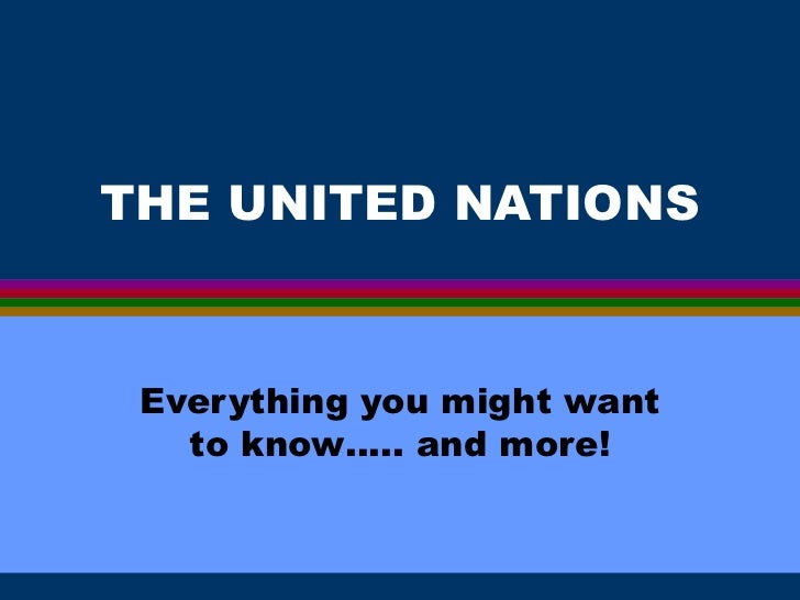 THE UNITED NATIONS Everything you might want to know….. and more!