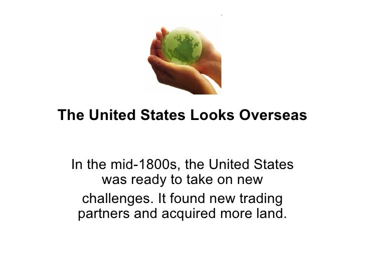 The United States Looks Overseas In the mid-1800s, the United States was ready to take on new challenges. It found new tra...