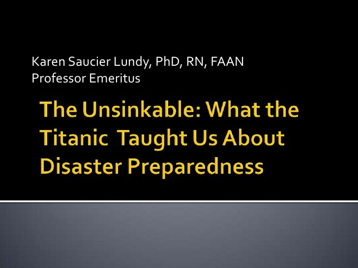 Karen Saucier Lundy, PhD, RN, FAAN<br />Professor Emeritus<br />The Unsinkable: What the Titanic  Taught Us About Disaster...