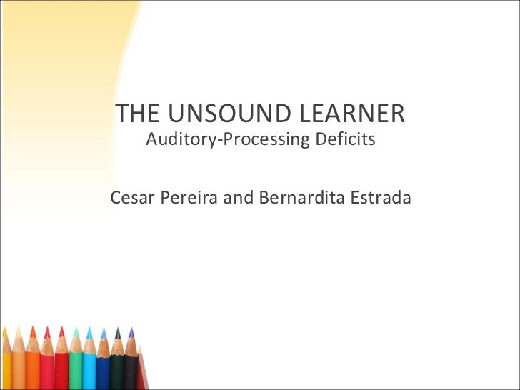 THE UNSOUND LEARNER Auditory-Processing Deficits Cesar Pereira and Bernardita Estrada