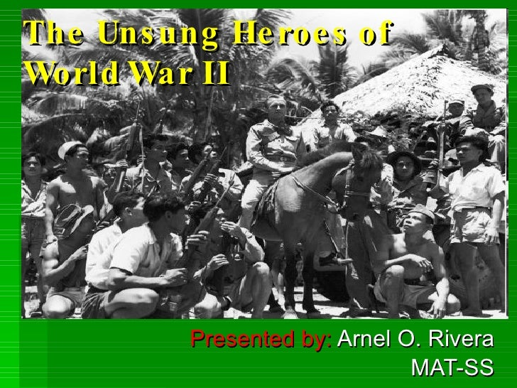 The Unsung Heroes of World War II Presented by:  Arnel O. Rivera MAT-SS