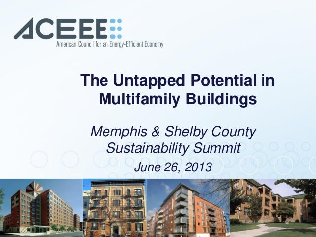 The Untapped Potential in Multifamily Buildings Memphis & Shelby County Sustainability Summit June 26, 2013