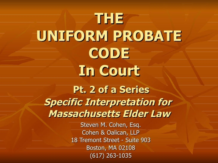 THE UNIFORM PROBATE CODE In Court   Pt. 2 of a Series Specific Interpretation for  Massachusetts Elder Law Steven M. Cohen...