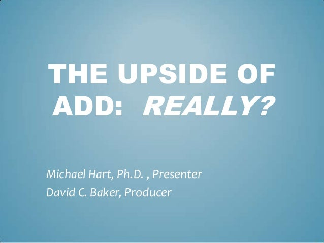 THE UPSIDE OFADD: REALLY?Michael Hart, Ph.D. , PresenterDavid C. Baker, Producer