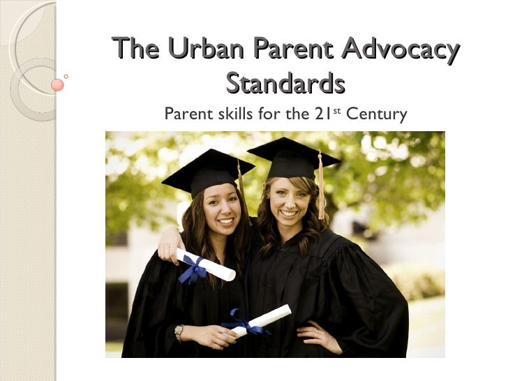 The Urban Parent Advocacy         Standards    Parent skills for the 21st Century