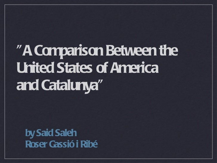 """A Comparison Between the United States of America  and Catalunya"" <ul><li>by Said Saleh </li></ul><ul><li>Roser..."