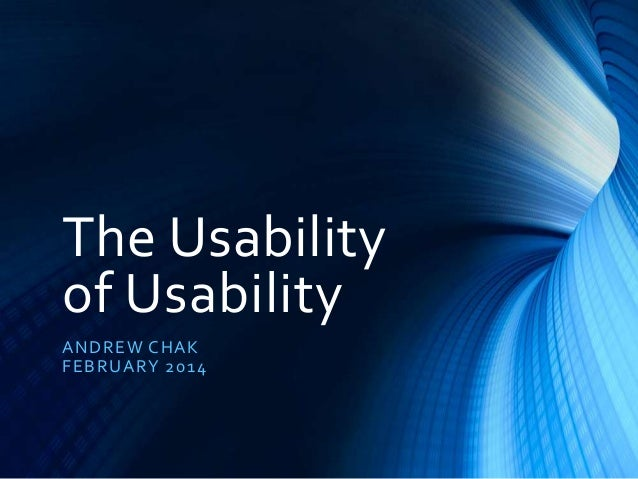 The Usability of Usability A ND R E W CHA K F E B R UA R Y 20 1 4