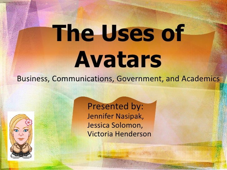 The Uses of           Avatars Business, Communications, Government, and Academics                    Presented by:        ...