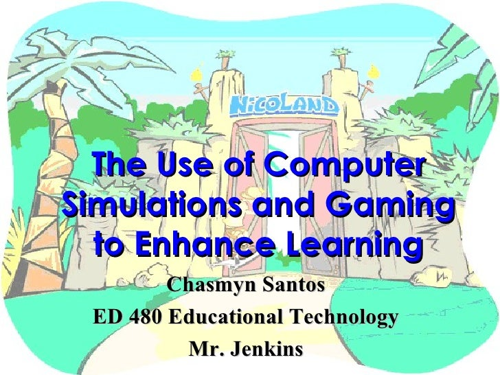 The Use of Computer Simulations and Gaming to Enhance Learning Chasmyn Santos ED 480 Educational Technology Mr. Jenkins