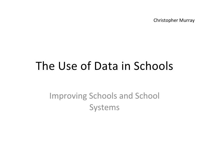 The Use of Data in Schools Improving Schools and School Systems Christopher Murray