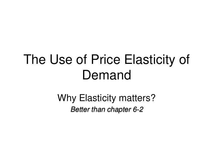 The Use of Price Elasticity of Demand<br />Why Elasticity matters?<br />Better than chapter 6-2<br />